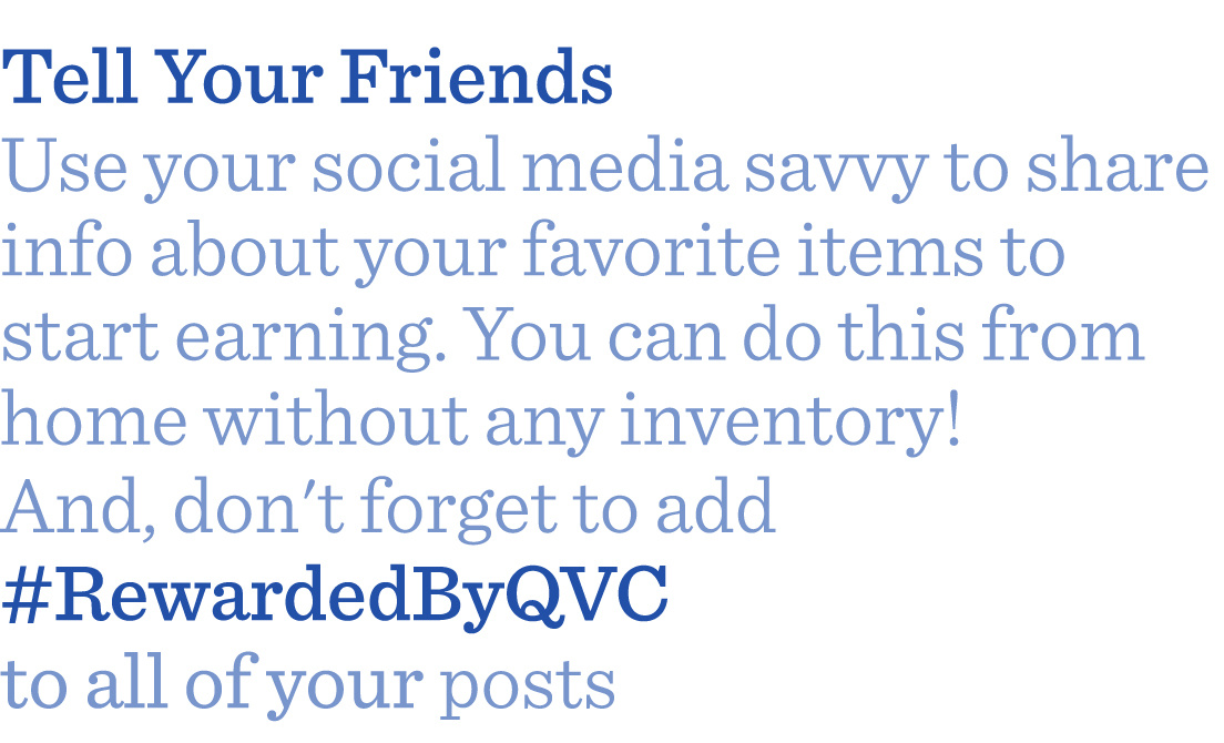 Tell Your Friends Use your social media savvy to share info about your favorite items to earn credit. You can do this from home without any inventory! And, don't forget to add #RewardedByQVC to all of your posts.