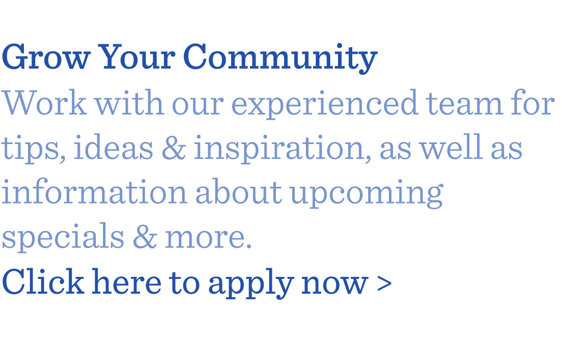 Grow Your Community Work with our experienced team for tips, ideas & inspiration, as well as information about upcoming specials & more.  Click here to apply now >