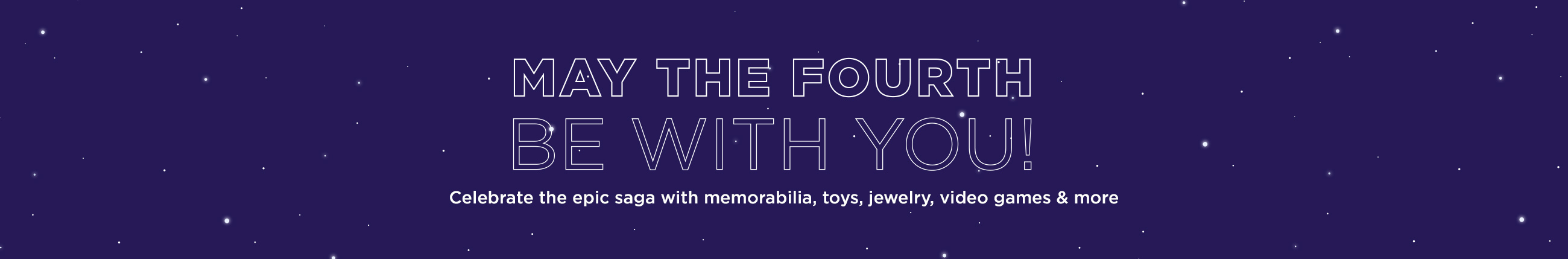 May the 4th  Celebrate the epic saga with memorabilia, toys, jewelry, video games & more