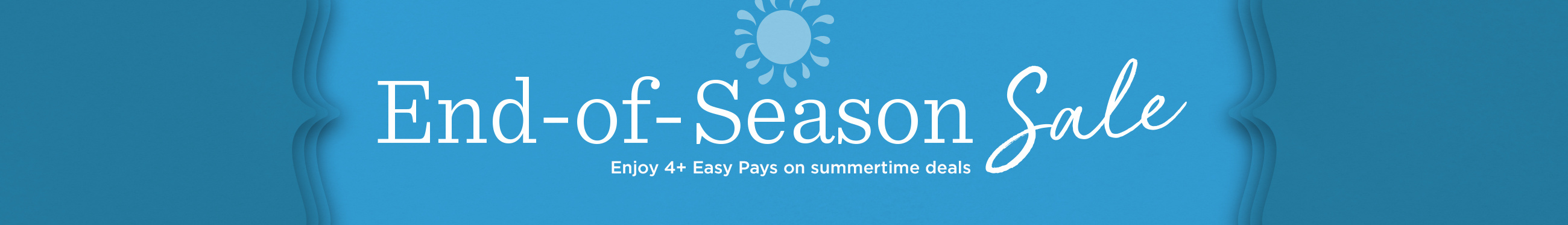 End-of-Season Sale Enjoy 4+ Easy Pays on summertime deals