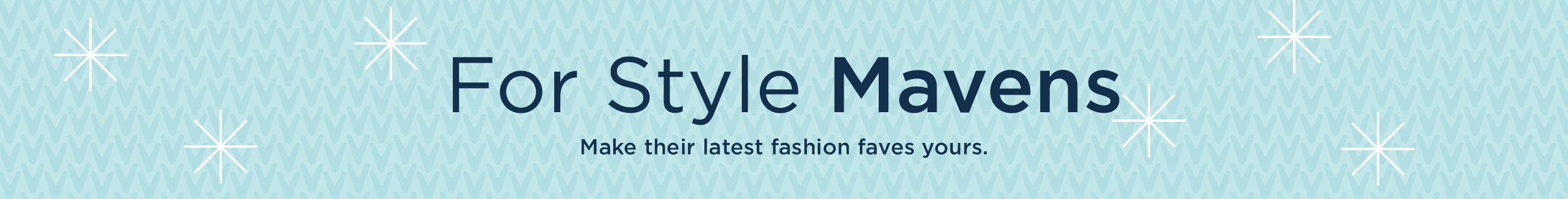 For Style Mavens  Make their latest fashion faves yours.