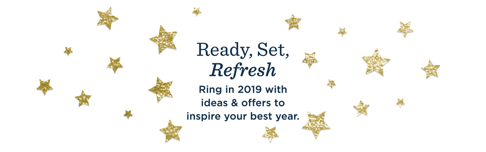 Ready, Set, Refresh! Ring in 2019 with ideas & offers to inspire your best year.