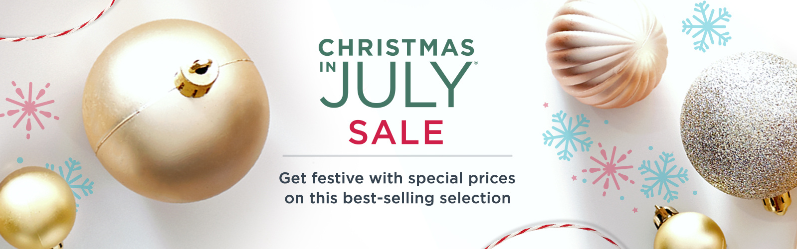 Christmas in July® Sale. Get festive with special prices on this best-selling selection.