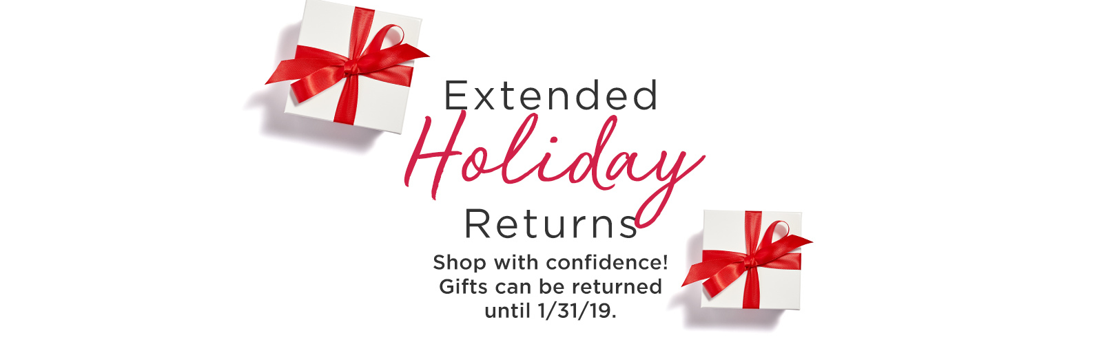 Extended Holiday Returns.  Shop with confidence! Gifts can be returned until 1/31/19.