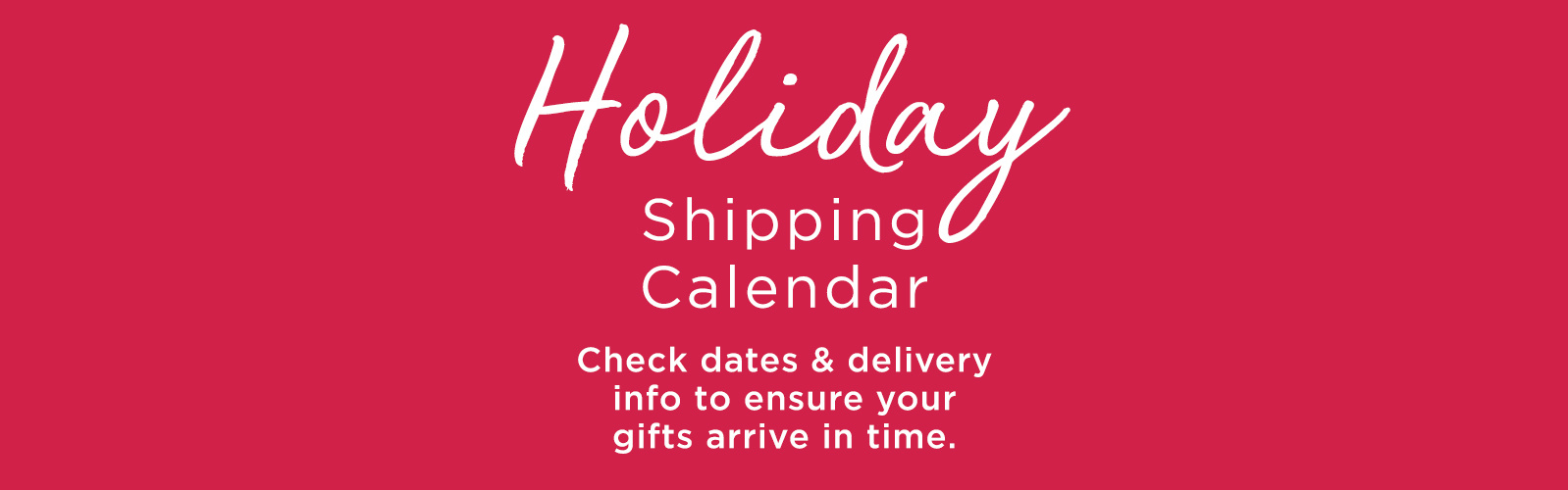 Holiday Shipping Calendar.  Check dates & delivery info to ensure your gifts arrive in time.