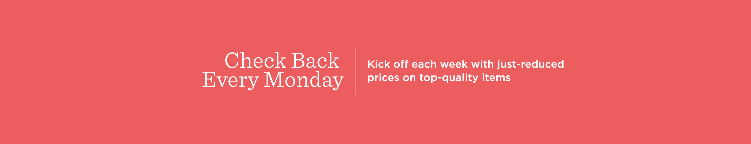 Check Back Every Monday.  Kick off each week with just-reduced prices on top-quality items.
