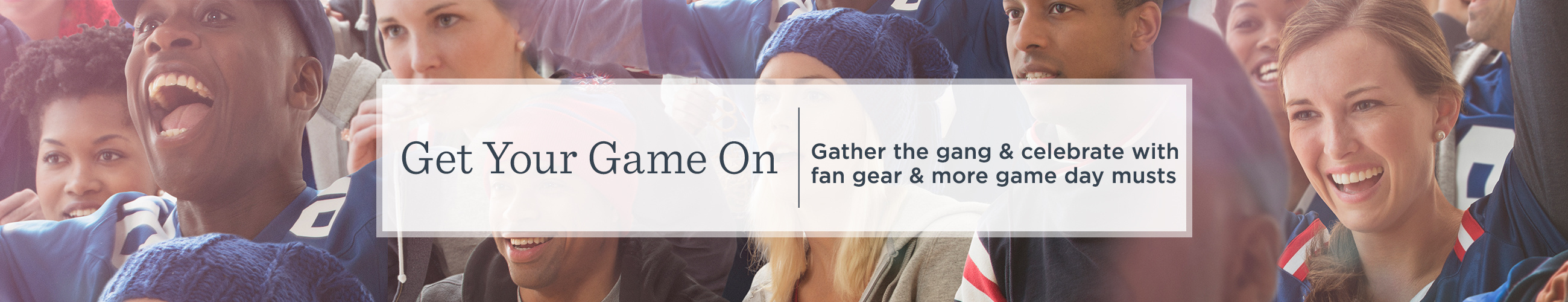 Get Your Game On  Gather the gang & celebrate with fan gear & more game day musts