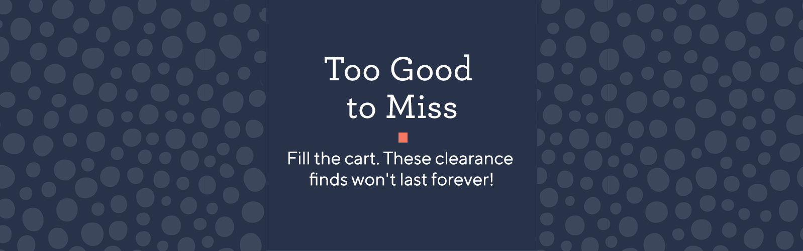 Too Good to Miss. Fill the cart. These clearance finds won't last forever!