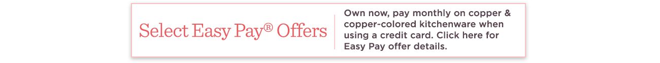 Select Easy Pay® Offers  Own now, pay monthly on copper & copper-colored kitchenware when using a credit card. Click here for Easy Pay offer details.