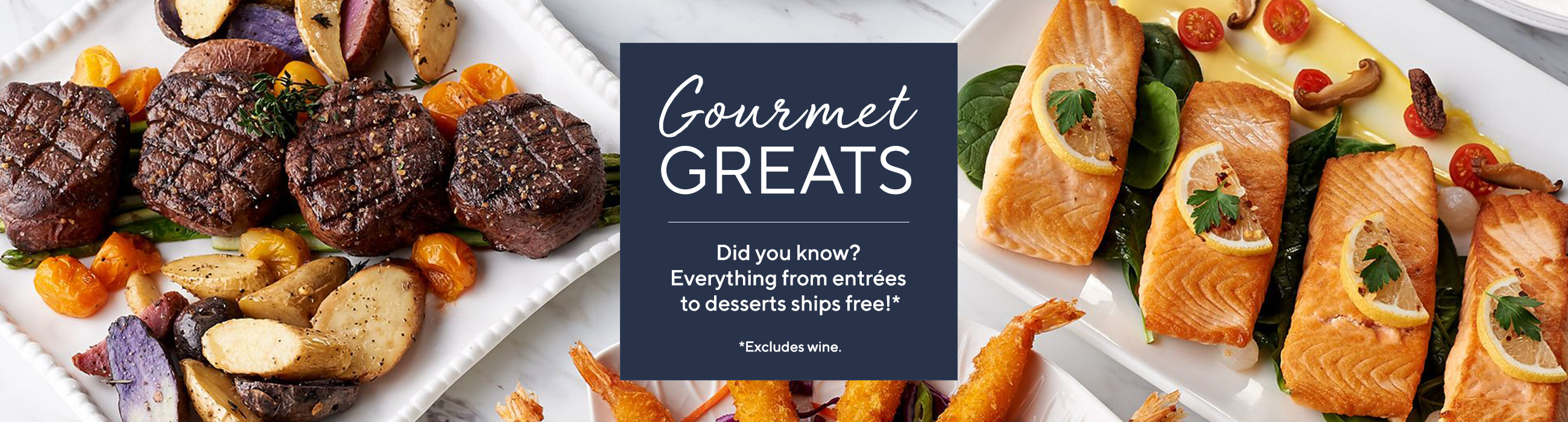 Gourmet Greats  Did you know? Everything from entrées to desserts ships free!*  *Excludes wine.