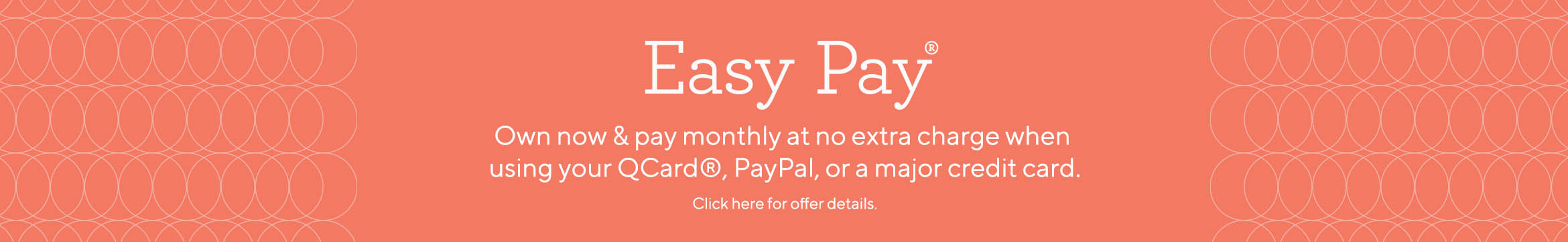 Easy Pay® Own now & pay monthly at no extra charge when using your QCard® or major credit card. Click here for Easy Pay Offer details.