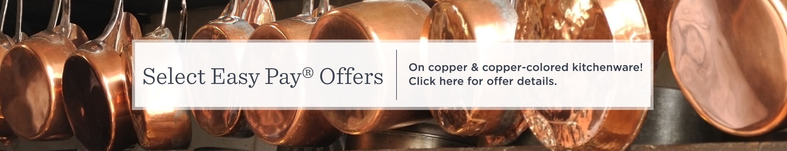 Select Easy Pay® Offers. On copper & copper-colored kitchenware!  Click here for offer details.