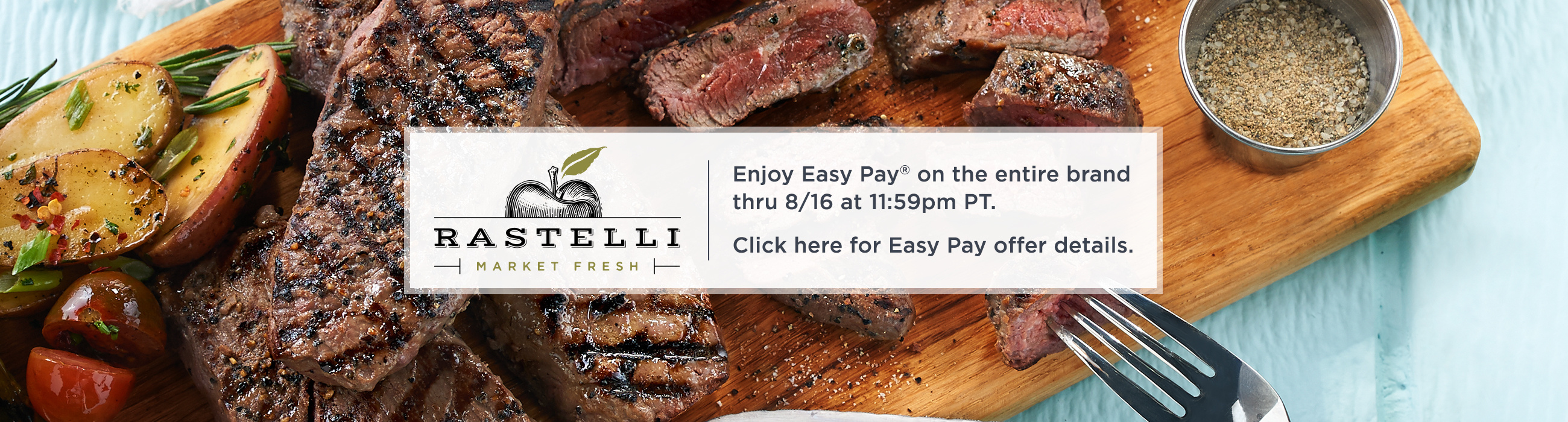 Rastelli Market Fresh. Enjoy Easy Pay® on the entire brand thru 8/16 at 11:59pm PT.  Click here for Easy Pay offer details.