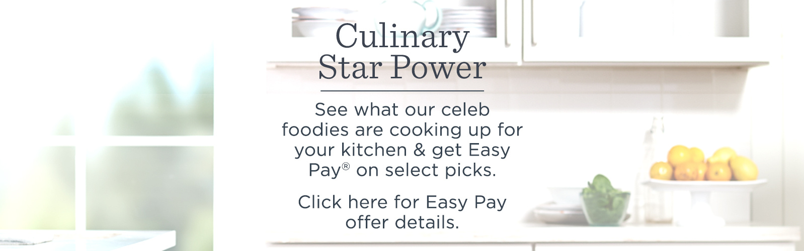 Culinary Star Power  See what our celeb foodies are cooking up for your kitchen & get Easy Pay® on select picks.  Click here for Easy Pay details.