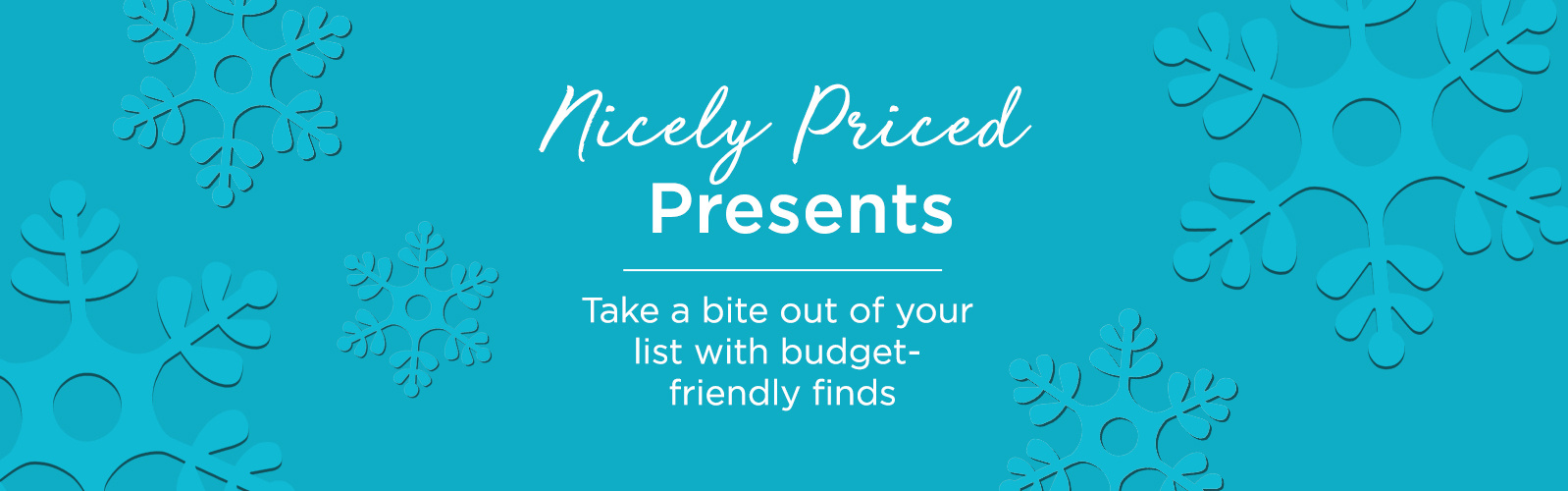 Nicely Priced Presents. Take a bite out of your list with budget-friendly finds