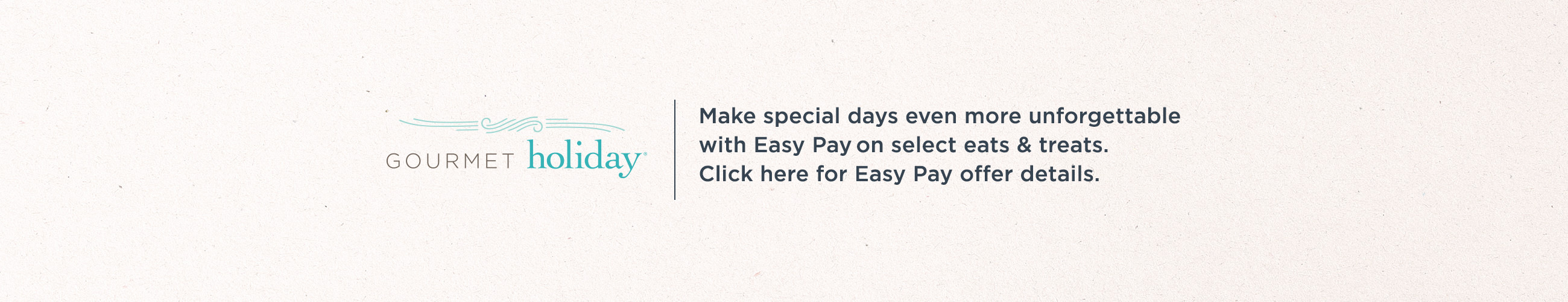 Gourmet Holiday® Make special days even more unforgettable with Easy Pay® on select eats & treats.  Click here for Easy Pay offer details.