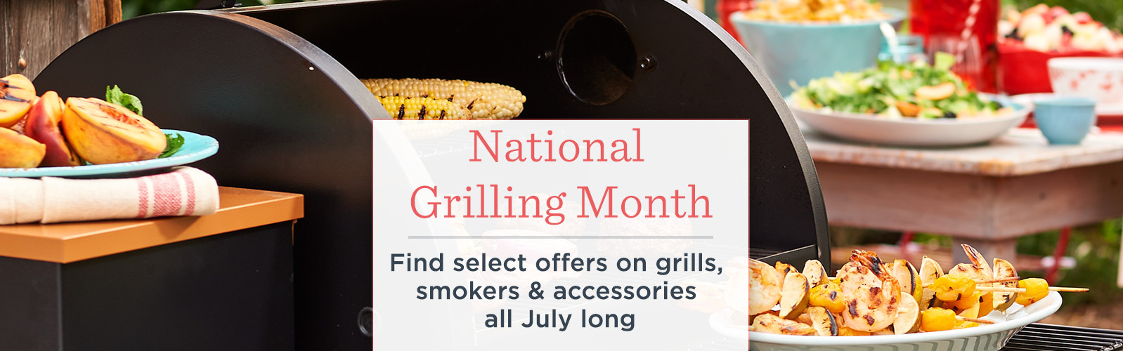 National Grilling Month  Find select offers on grills, smokers & accessories all July long
