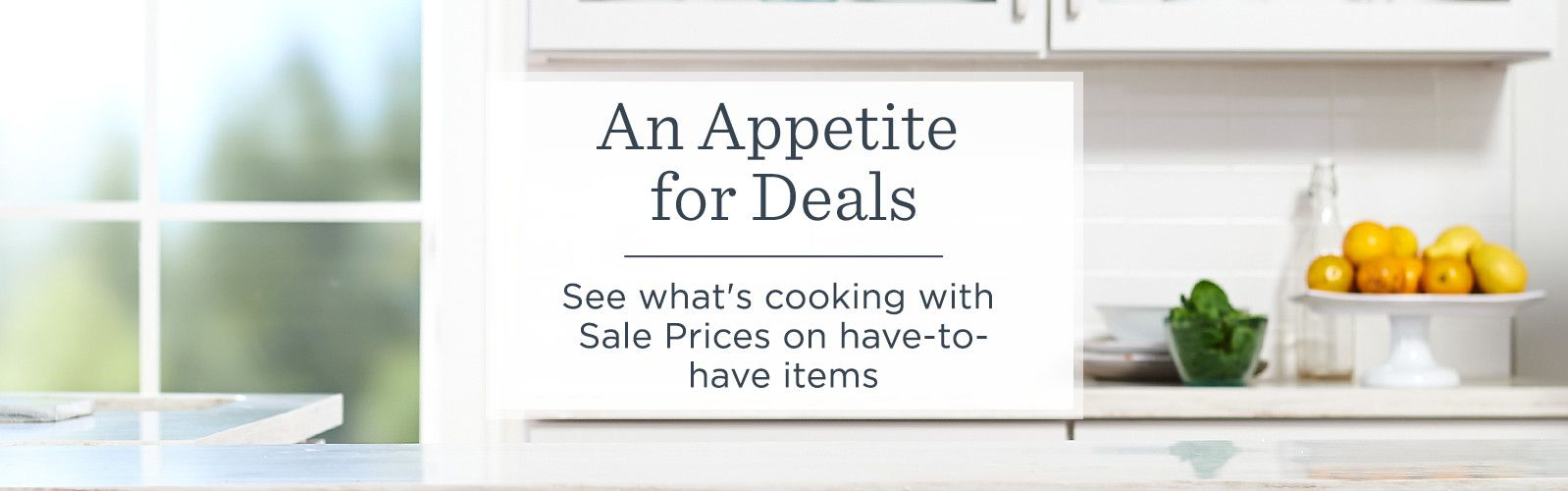 An Appetite for Deals — See what's cooking with Sale Prices on have-to-have items