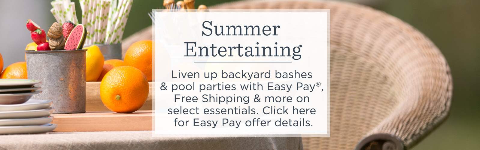 Summer Entertaining. Liven up backyard bashes & pool parties with Easy Pay®, Free Shipping & more on select essentials.  Click here for Easy Pay offer details.