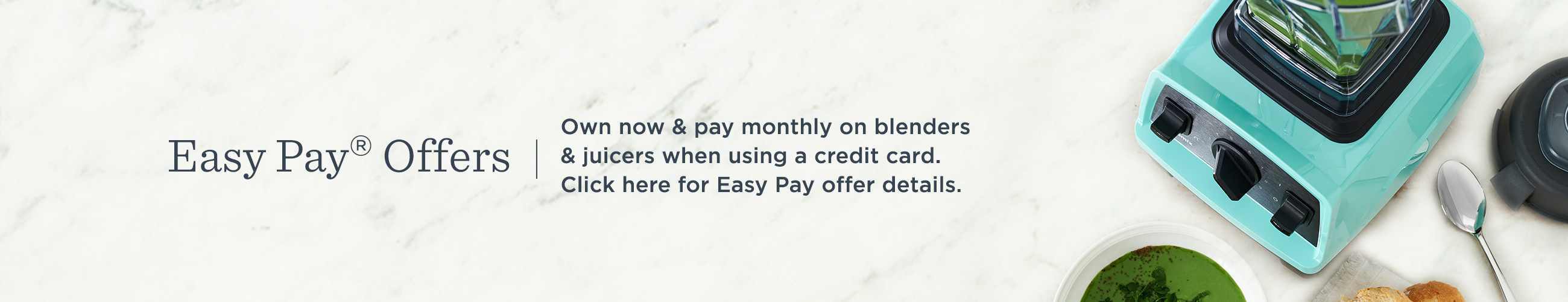 Easy Pay® Offers,  Own now & pay monthly on blenders & juicers when using a credit card.   Click here for Easy Pay offer details.