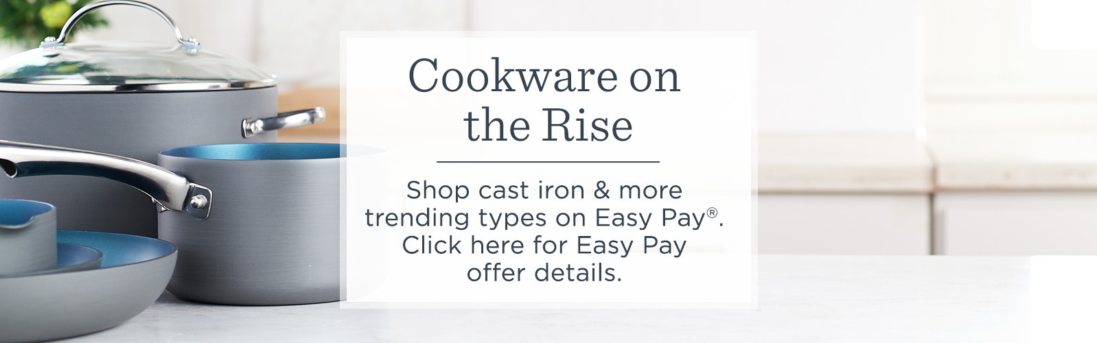 Cookware on the Rise,  Shop cast iron & more trending types on Easy Pay®—own now, pay monthly when using a credit card