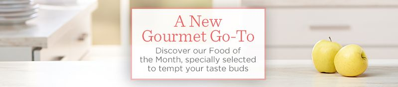 A New Gourmet Go-To.   Discover our Food of the Month, specially selected to tempt your taste buds