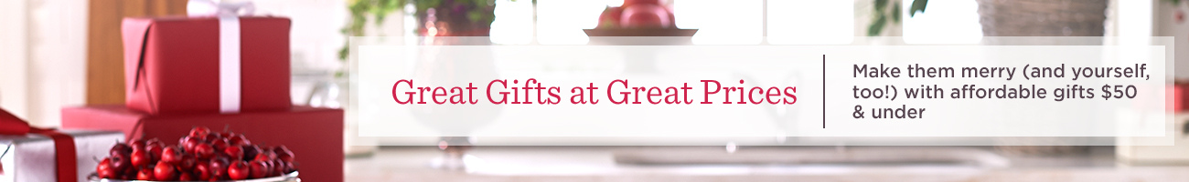 Great Gifts at Great Prices. Make them merry (and yourself, too!) with affordable gifts $50 & under