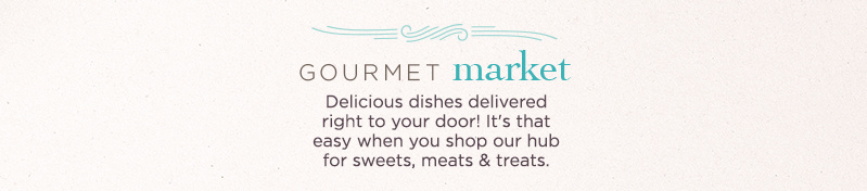 Gourmet Market. Delicious dishes delivered right to your door! It's that easy when you shop our hub for sweets, meats & treats.