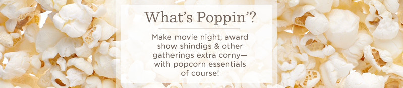 What's Poppin'?  Make movie night, award show shindigs & other  gatherings extra corny—with popcorn essentials of course!