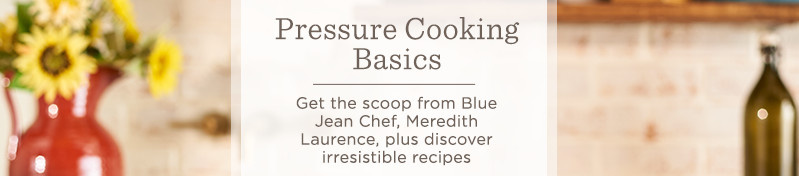 Pressure Cooking Basics. Get the scoop from Blue Jean Chef, Meredith Laurence, plus discover irresistible recipes