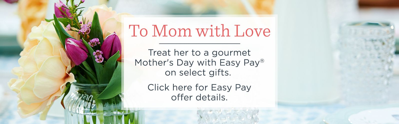 To Mom with Love. Treat her to a gourmet Mother's Day with Easy Pay® on select gifts.  Click here for Easy Pay offer details.
