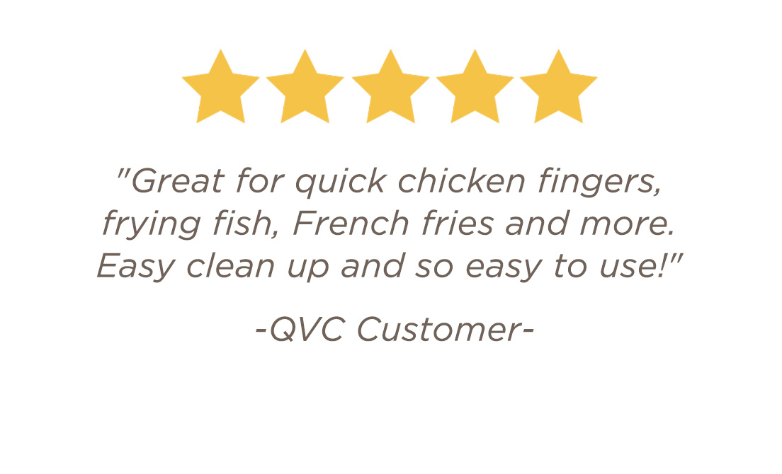 """Great for quick chicken fingers, frying fish, French fries and more. Easy clean up and so easy to use!"" -QVC Customer"