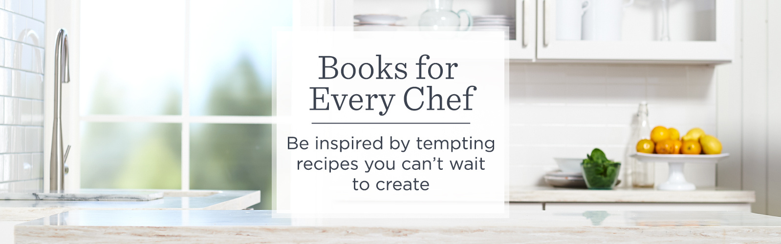 Books for Every Chef. Be inspired by tempting recipes you can't wait to create