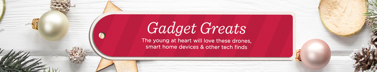 Gadget Greats. The young at heart will love these drones, smart home devices & other tech finds