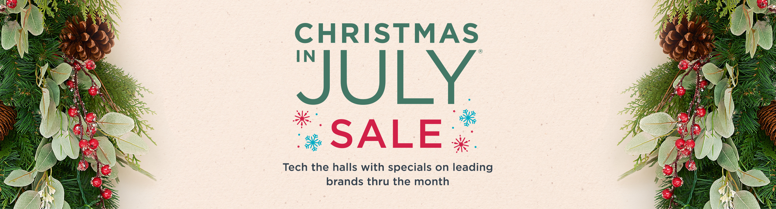 Christmas in July® Sale.  Tech the halls with specials on leading brands thru the month