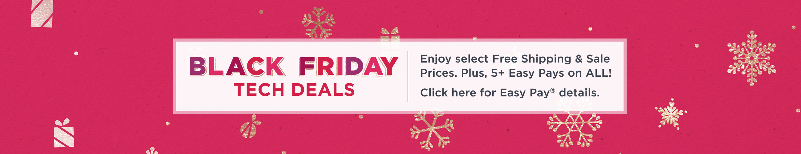 Black Friday Tech Deals.  Enjoy select Free Shipping & Sale Prices. Plus, 5+ Easy Pays on ALL!  Click here for Easy Pay® details.