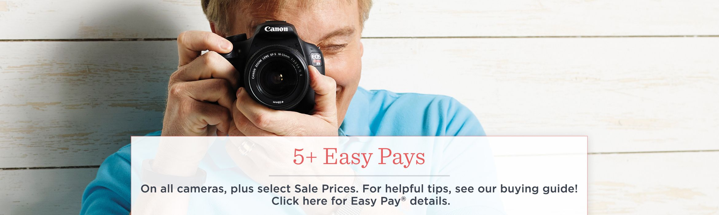 5+ Easy Pays   On all cameras, plus select Sale Prices. For helpful tips, see our buying guide!  Click here for Easy Pay® details.