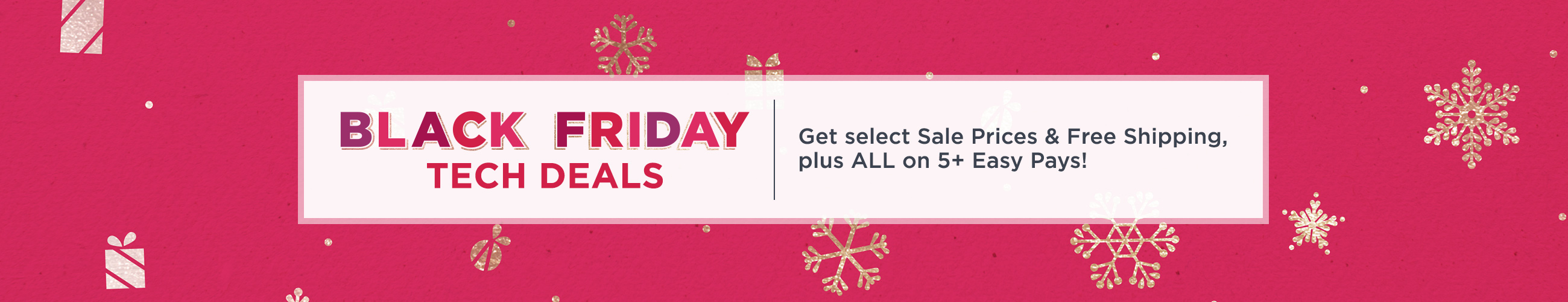 Black Friday Tech Deals  Get select Sale Prices & Free Shipping, plus ALL on 5+ Easy Pays!