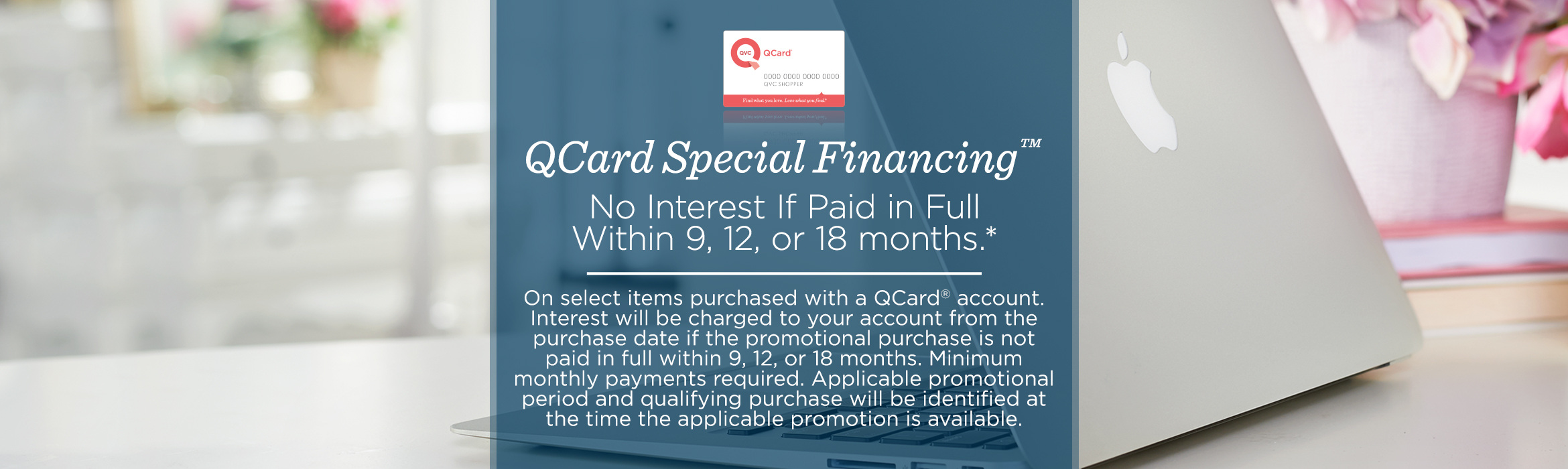 QCard Special Financing™    No interest if paid in full within 9, 12, or 18 months.* Smaller Font [Please move under the subhead]: On select items purchased with a QCard® account. Interest will be charged to your account from the purchase date if the promotional purchase is not paid in full within 9, 12, or 18 months. Minimum monthly payments required. Applicable promotional period and qualifying purchase will be identified at the time the applicable promotion is available.