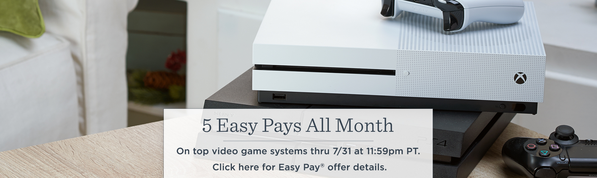 5 Easy Pays All Month. On top video game systems thru 7/31 at 11:59pm PT.  Click here for Easy Pay® offer details.