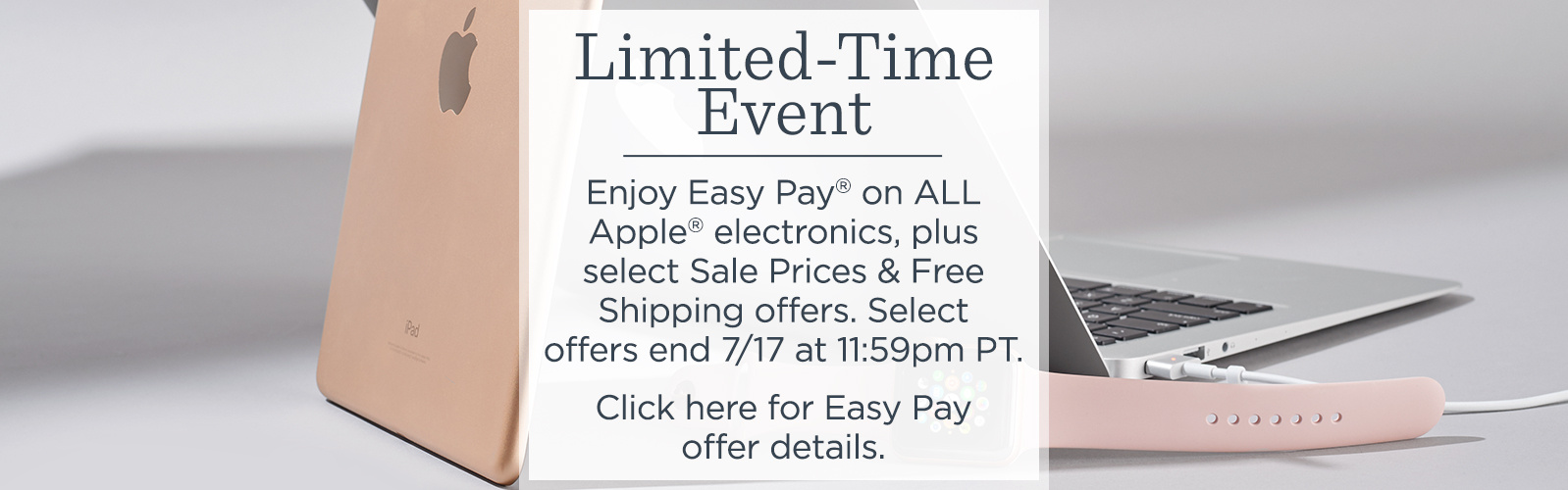 Limited-Time Event  Enjoy Easy Pay® on ALL Apple® electronics, plus select Sale Prices & Free Shipping offers. Select offers end 7/17 at 11:59pm PT.  Click here for Easy Pay offer details.