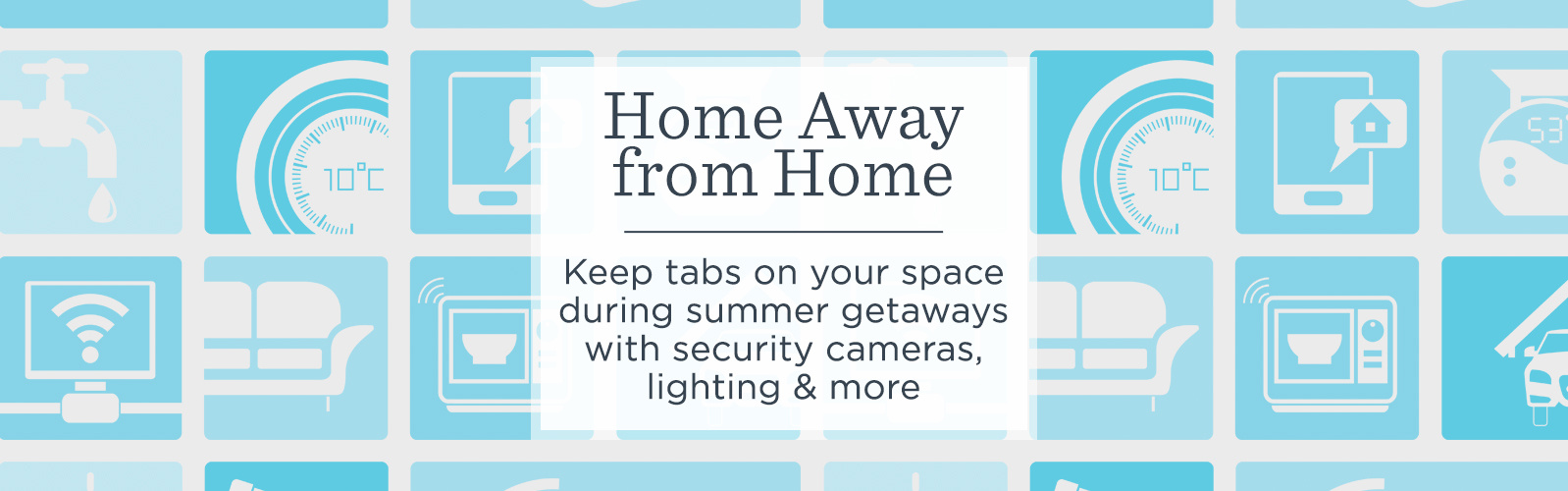 Home Away From Home.   Keep tabs on your space during summer getaways with security cameras, lighting & more