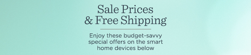 Sale Prices & Free Shipping Enjoy these budget-savvy special offers on the smart home devices below