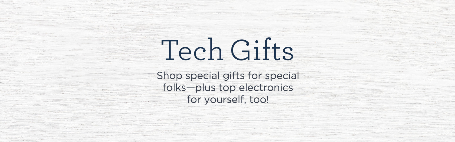 Tech Gifts - Shop special gifts for special folks—plus top electronics for yourself, too!