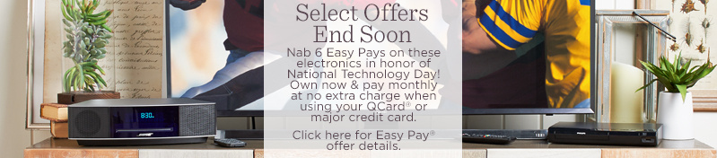 Select Offers End Soon.  Nab 6 Easy Pays on these electronics in honor of National Technology Day! Own now & pay monthly at no extra charge when using your QCard® or major credit card.  Click here for Easy Pay® offer details.