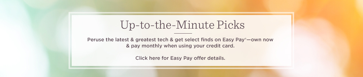 Up-to-the-Minute Picks. Peruse the latest & greatest tech & get select finds on Easy Pay®—own now & pay monthly when using your credit card.   Click here for Easy Pay offer details.