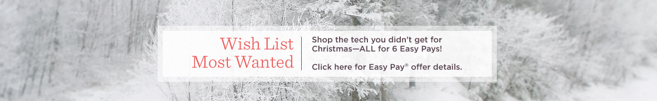 Wish List Most Wanted. Shop the tech you didn't get for Christmas—ALL for 6 Easy Pays!  Click here for Easy Pay® offer details.