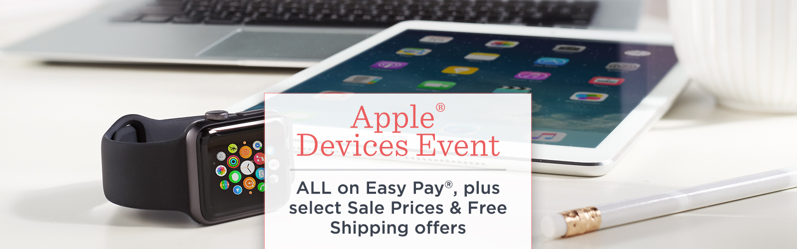 Apple® Devices Event  ALL on Easy Pay®, plus select Sale Prices & Free Shipping offers