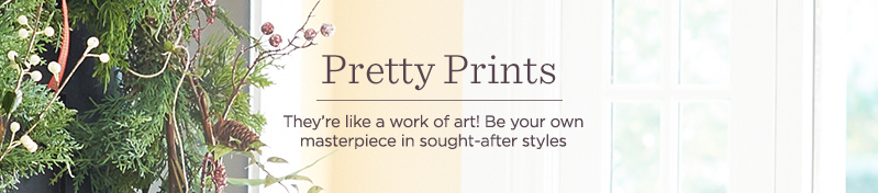 Pretty Prints, They're like a work of art! Be your own masterpiece in sought-after styles