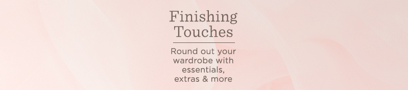 Finishing Touches. Round out your wardrobe with essentials, extras & more